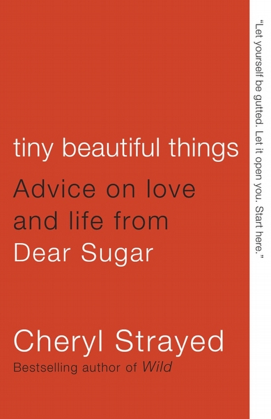 Tiny Beautiful Things: Advice on Love and Life From Dear Sugar -Cheryl Strayed